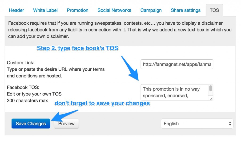 Facebook requires that if you are running sweepstakes, contests, etc… you have to display a disclaimer releasing facebook from any liability in connection with it. That is why we added a new text box in which you can add your own disclaimer.